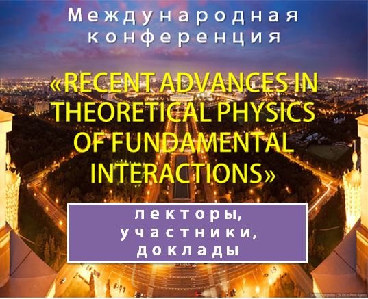 INTERNATIONAL CONFERENCE «RECENT ADVANCES IN THEORETICAL PHYSICS OF FUNDAMENTAL INTERACTIONS»